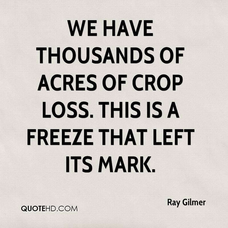 We have thousands of acres of crop loss. This is a freeze that left its mark.