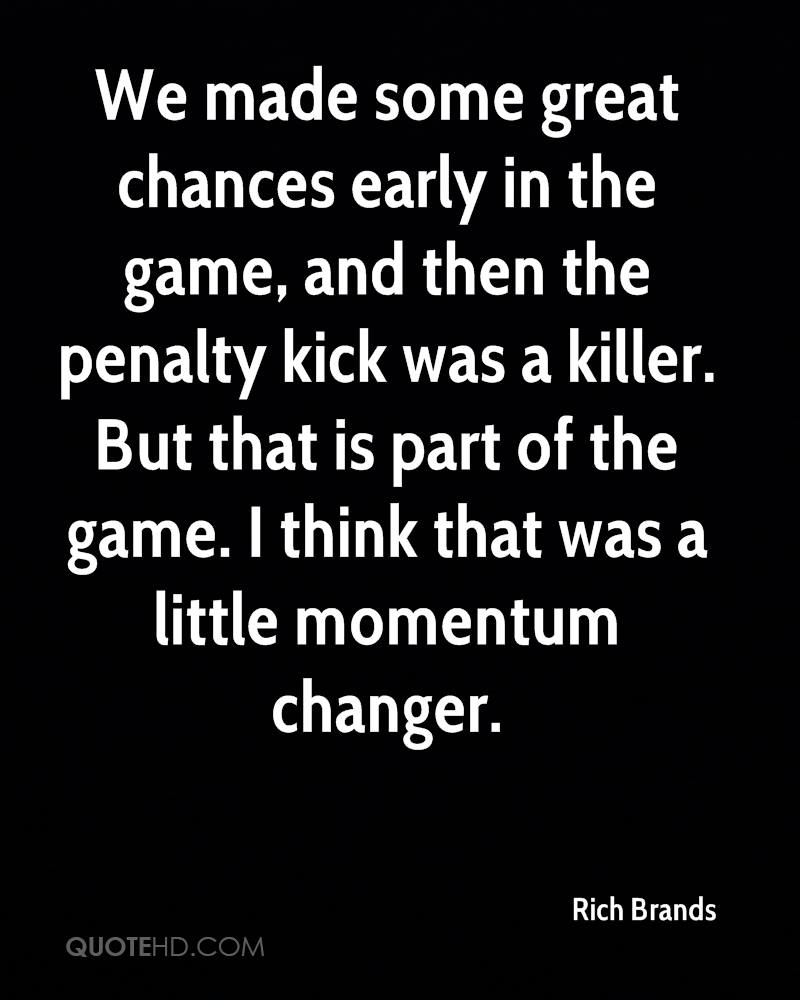 We made some great chances early in the game, and then the penalty kick was a killer. But that is part of the game. I think that was a little momentum changer.