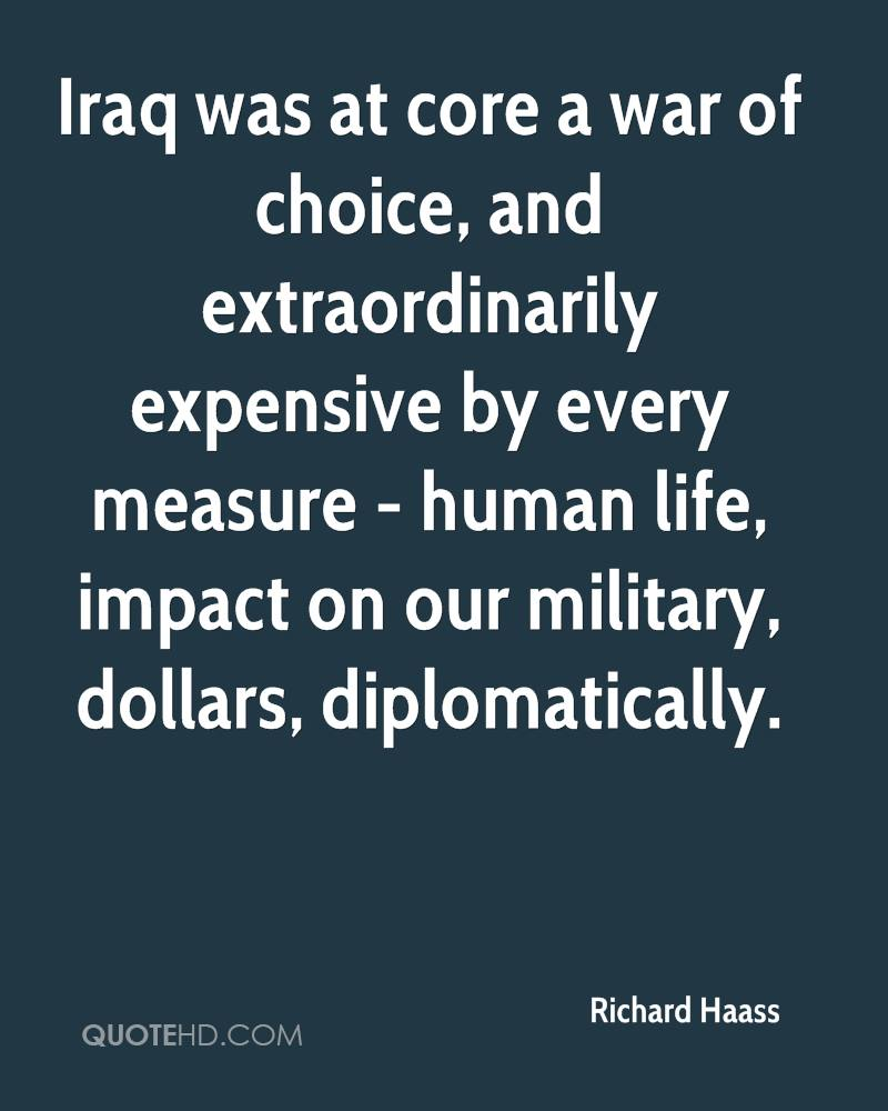 Iraq was at core a war of choice, and extraordinarily expensive by every measure - human life, impact on our military, dollars, diplomatically.