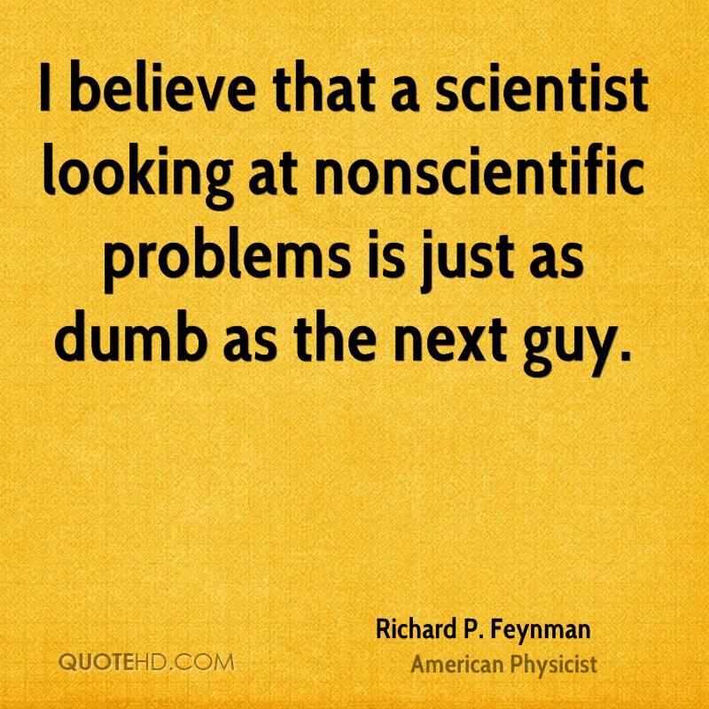 I believe that a scientist looking at nonscientific problems is just as dumb as the next guy.