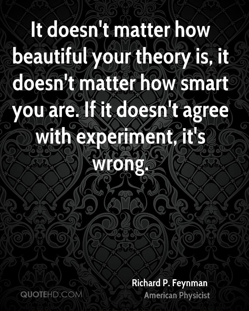It doesn't matter how beautiful your theory is, it doesn't matter how smart you are. If it doesn't agree with experiment, it's wrong.