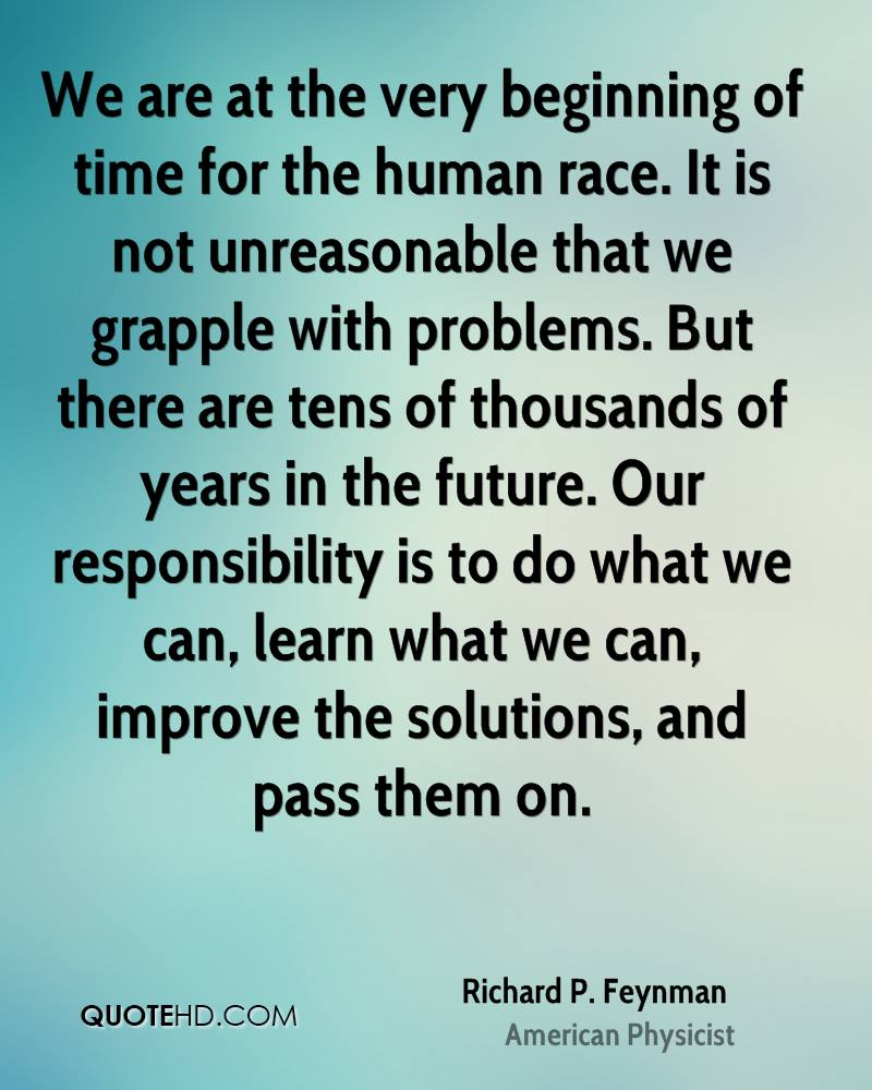 We are at the very beginning of time for the human race. It is not unreasonable that we grapple with problems. But there are tens of thousands of years in the future. Our responsibility is to do what we can, learn what we can, improve the solutions, and pass them on.