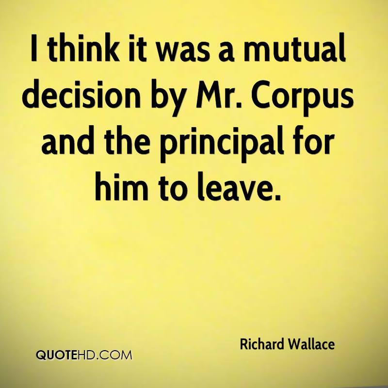 I think it was a mutual decision by Mr. Corpus and the principal for him to leave.