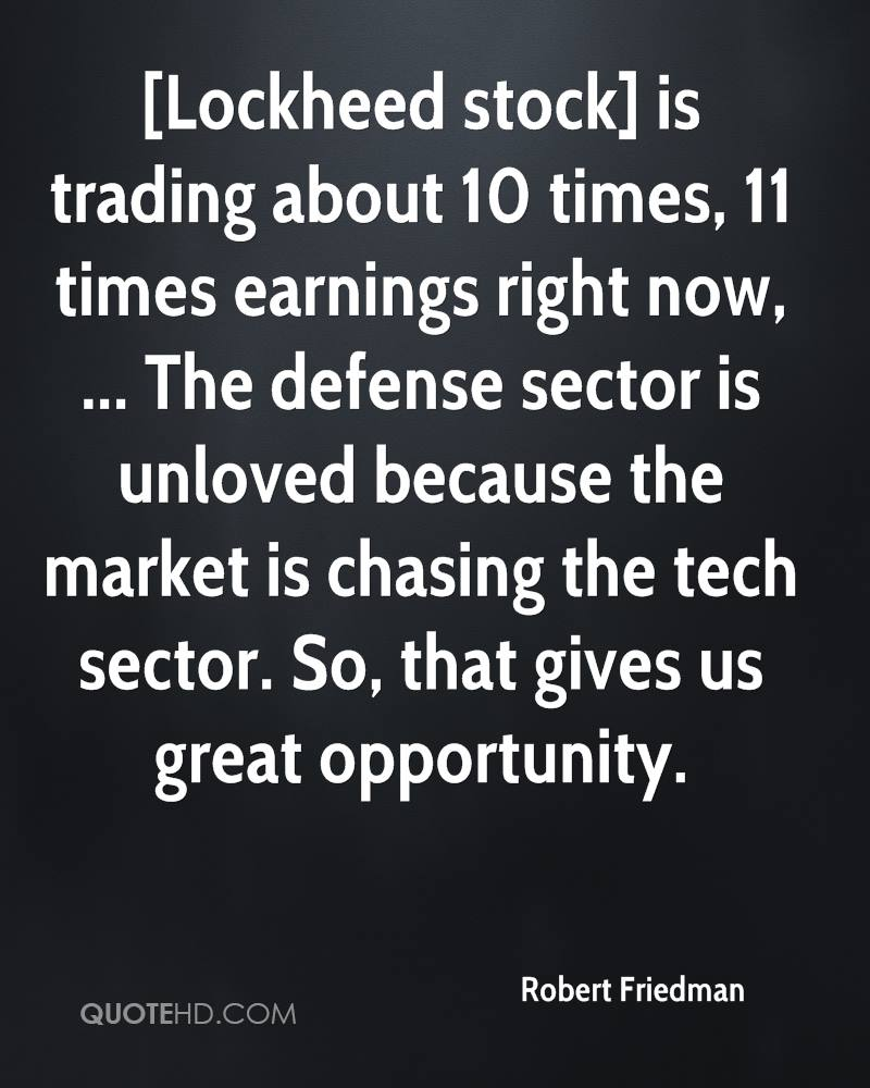 [Lockheed stock] is trading about 10 times, 11 times earnings right now, ... The defense sector is unloved because the market is chasing the tech sector. So, that gives us great opportunity.