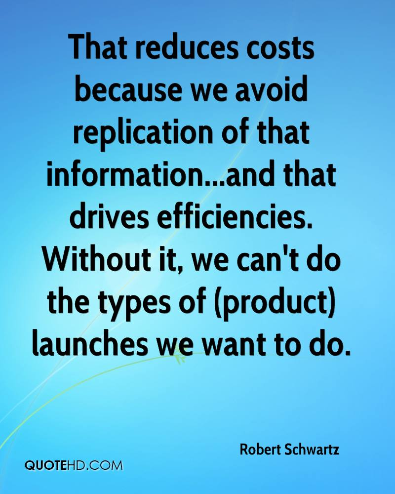 That reduces costs because we avoid replication of that information...and that drives efficiencies. Without it, we can't do the types of (product) launches we want to do.