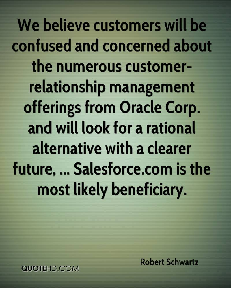 We believe customers will be confused and concerned about the numerous customer-relationship management offerings from Oracle Corp. and will look for a rational alternative with a clearer future, ... Salesforce.com is the most likely beneficiary.