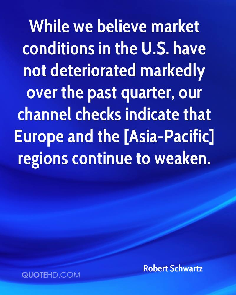 While we believe market conditions in the U.S. have not deteriorated markedly over the past quarter, our channel checks indicate that Europe and the [Asia-Pacific] regions continue to weaken.