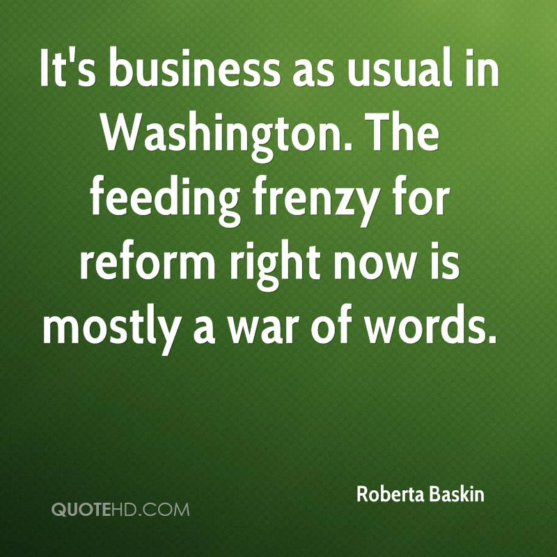 It's business as usual in Washington. The feeding frenzy for reform right now is mostly a war of words.