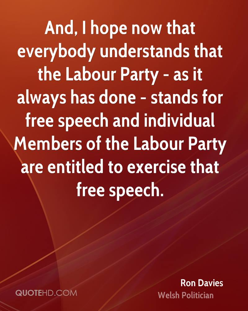 And, I hope now that everybody understands that the Labour Party - as it always has done - stands for free speech and individual Members of the Labour Party are entitled to exercise that free speech.