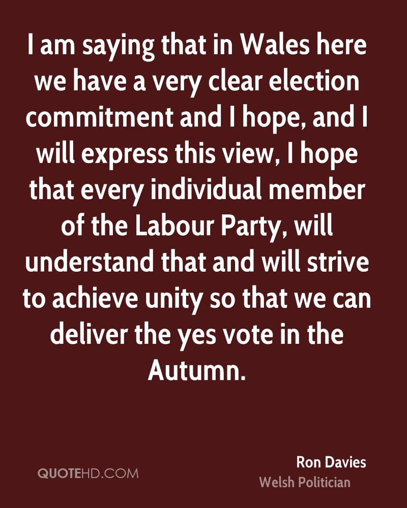 I am saying that in Wales here we have a very clear election commitment and I hope, and I will express this view, I hope that every individual member of the Labour Party, will understand that and will strive to achieve unity so that we can deliver the yes vote in the Autumn.