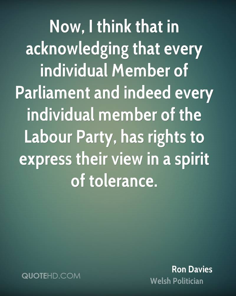 Now, I think that in acknowledging that every individual Member of Parliament and indeed every individual member of the Labour Party, has rights to express their view in a spirit of tolerance.