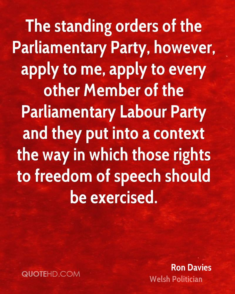 The standing orders of the Parliamentary Party, however, apply to me, apply to every other Member of the Parliamentary Labour Party and they put into a context the way in which those rights to freedom of speech should be exercised.