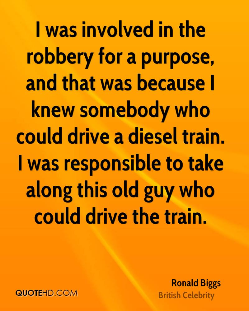I was involved in the robbery for a purpose, and that was because I knew somebody who could drive a diesel train. I was responsible to take along this old guy who could drive the train.