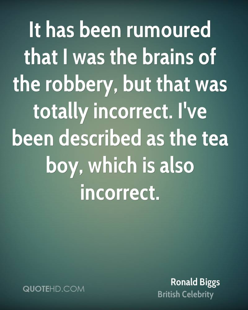 It has been rumoured that I was the brains of the robbery, but that was totally incorrect. I've been described as the tea boy, which is also incorrect.