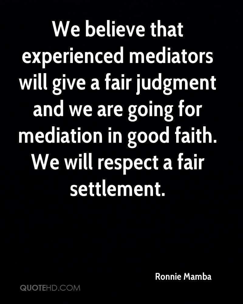 We believe that experienced mediators will give a fair judgment and we are going for mediation in good faith. We will respect a fair settlement.