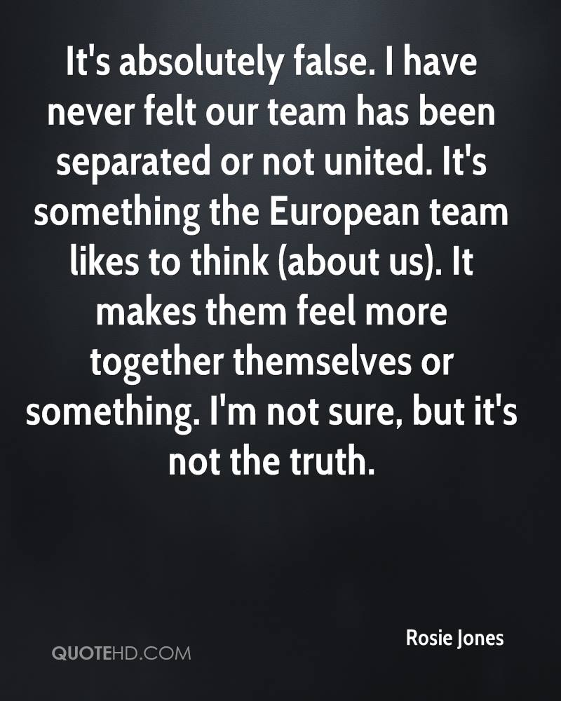 It's absolutely false. I have never felt our team has been separated or not united. It's something the European team likes to think (about us). It makes them feel more together themselves or something. I'm not sure, but it's not the truth.