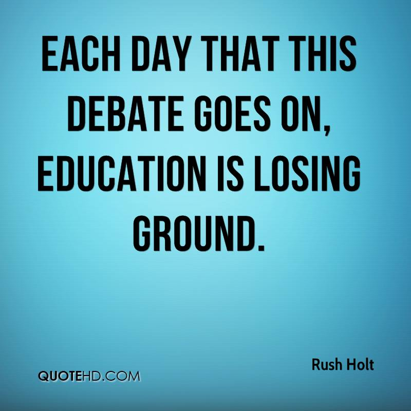 Each day that this debate goes on, education is losing ground.
