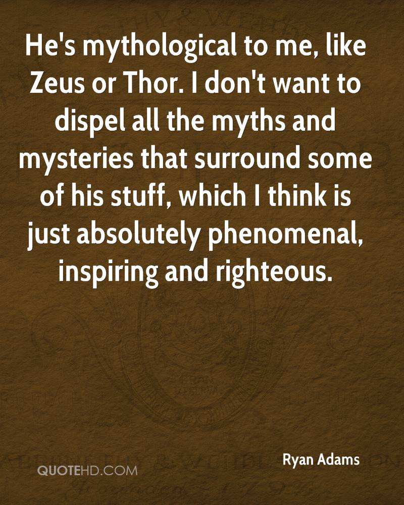 He's mythological to me, like Zeus or Thor. I don't want to dispel all the myths and mysteries that surround some of his stuff, which I think is just absolutely phenomenal, inspiring and righteous.