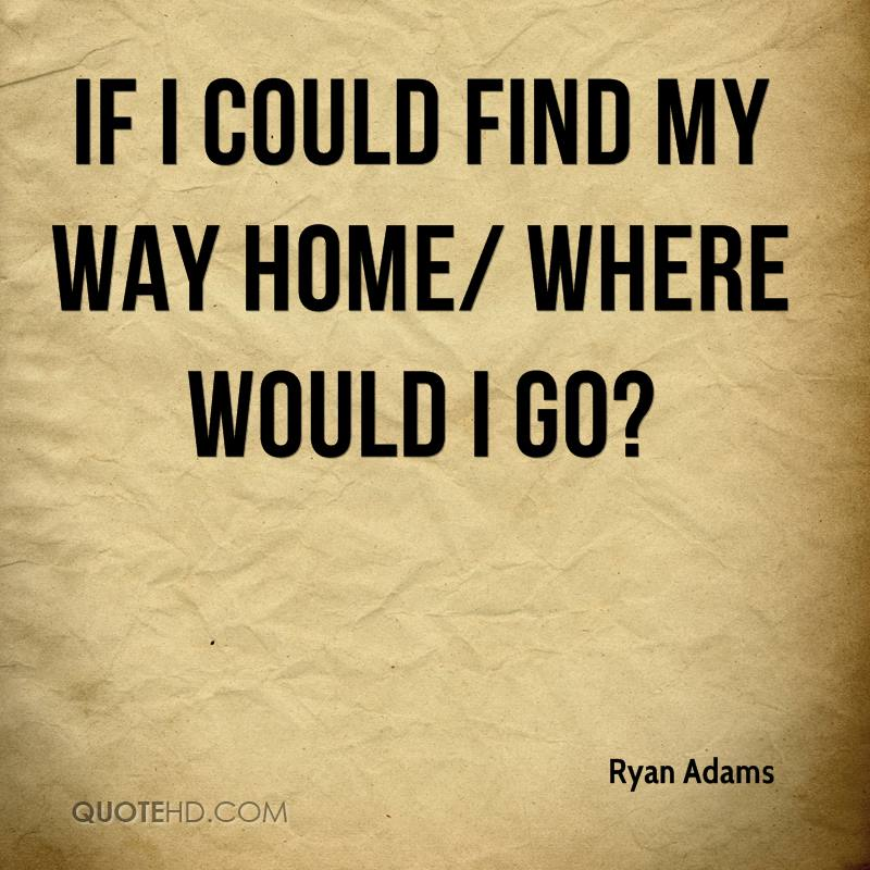 If I could find my way home/ Where would I go?