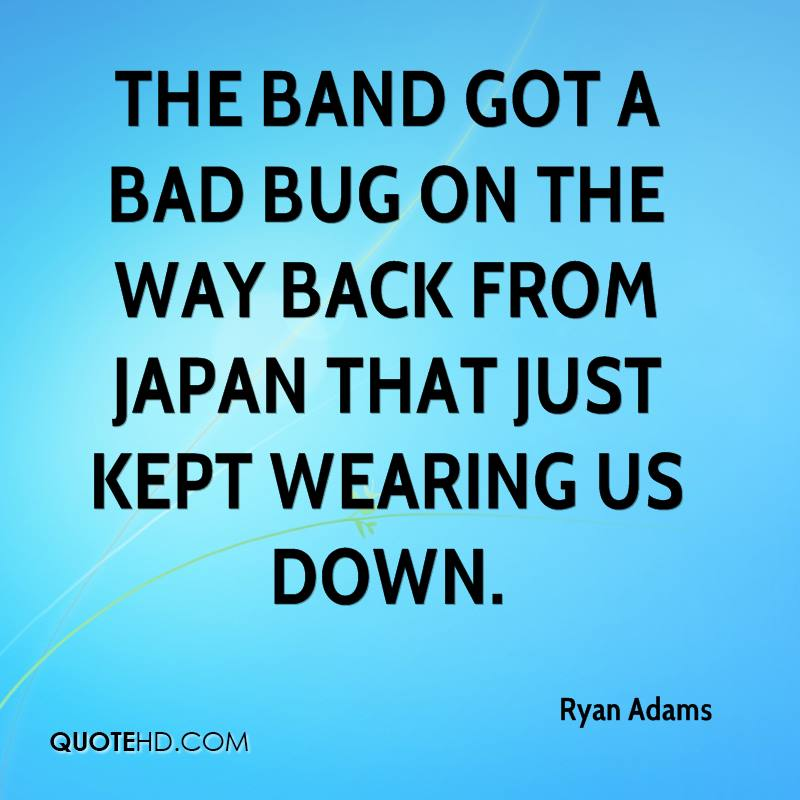 The band got a bad bug on the way back from Japan that just kept wearing us down.