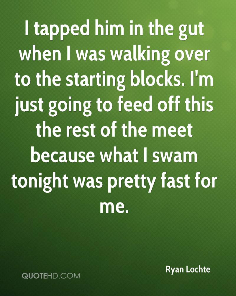 I tapped him in the gut when I was walking over to the starting blocks. I'm just going to feed off this the rest of the meet because what I swam tonight was pretty fast for me.