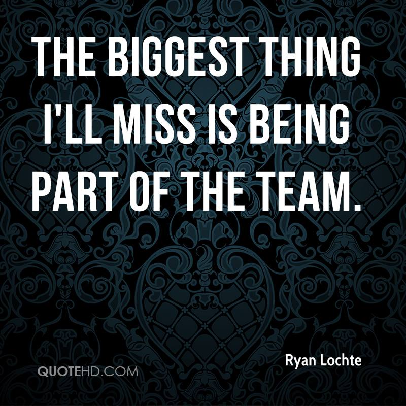 The biggest thing I'll miss is being part of the team.