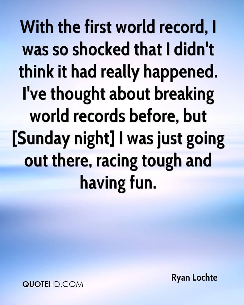 With the first world record, I was so shocked that I didn't think it had really happened. I've thought about breaking world records before, but [Sunday night] I was just going out there, racing tough and having fun.