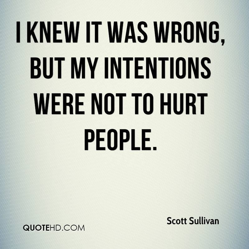 I knew it was wrong, but my intentions were not to hurt people.