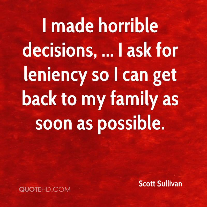 I made horrible decisions, ... I ask for leniency so I can get back to my family as soon as possible.