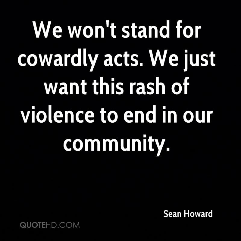 We won't stand for cowardly acts. We just want this rash of violence to end in our community.