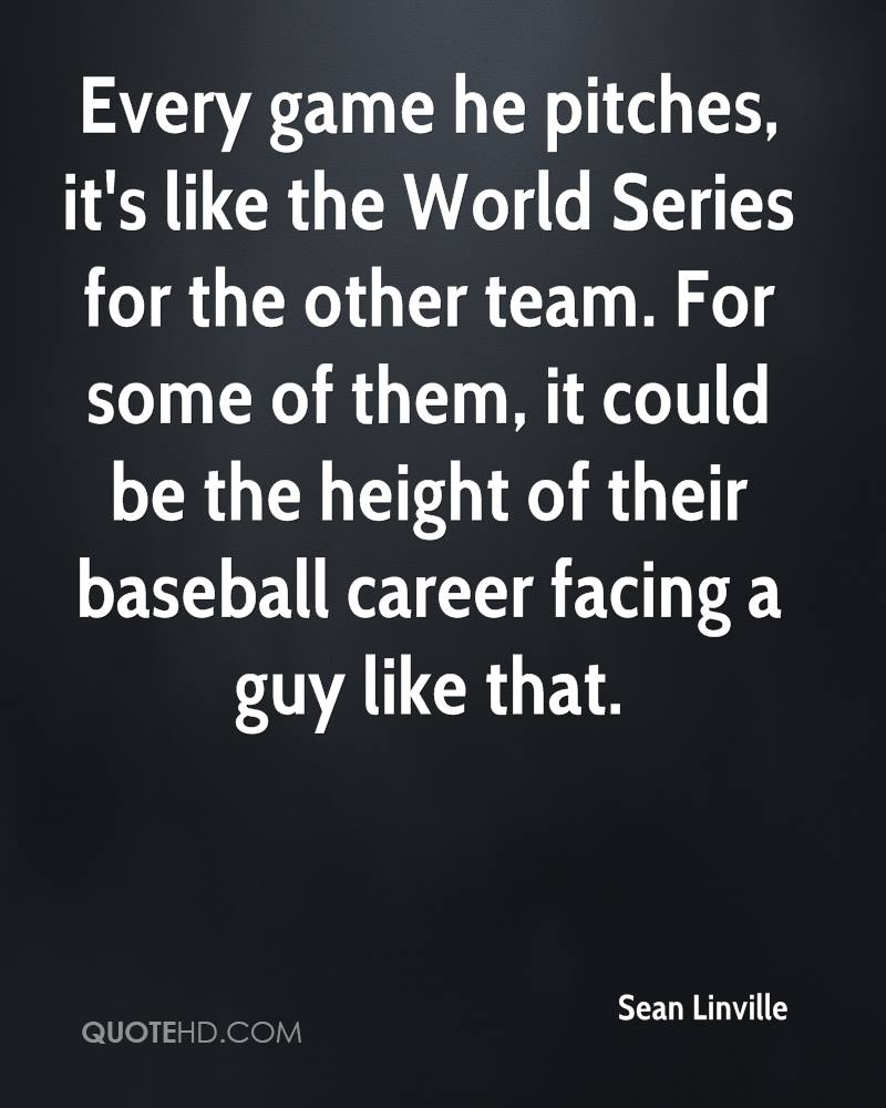 Every game he pitches, it's like the World Series for the other team. For some of them, it could be the height of their baseball career facing a guy like that.
