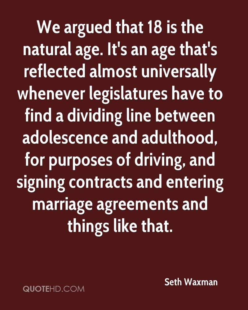 We argued that 18 is the natural age. It's an age that's reflected almost universally whenever legislatures have to find a dividing line between adolescence and adulthood, for purposes of driving, and signing contracts and entering marriage agreements and things like that.