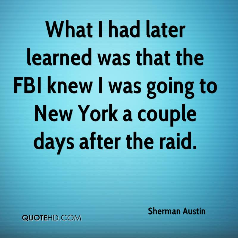 What I had later learned was that the FBI knew I was going to New York a couple days after the raid.