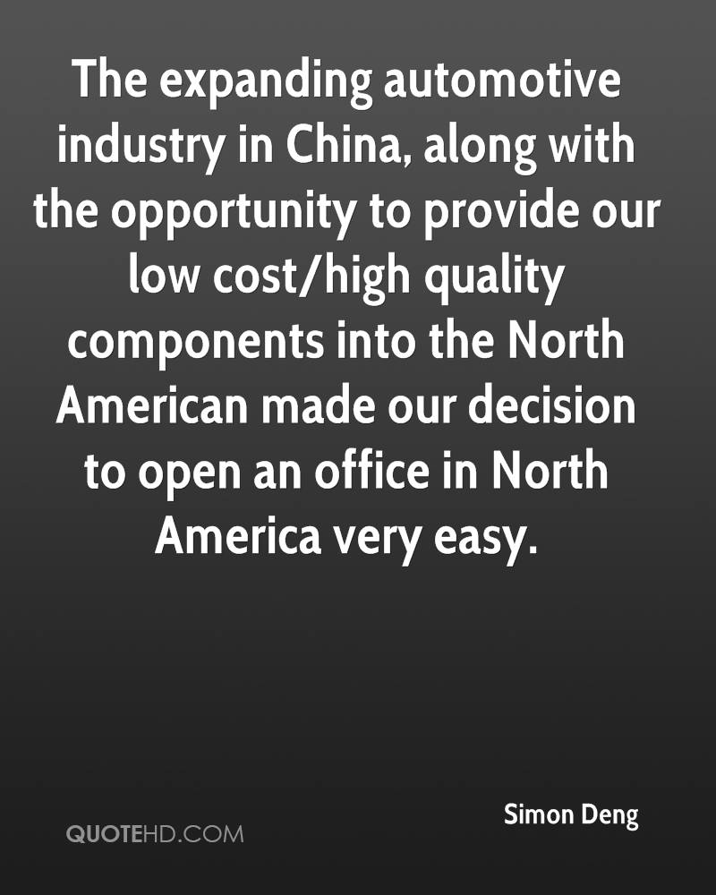The expanding automotive industry in China, along with the opportunity to provide our low cost/high quality components into the North American made our decision to open an office in North America very easy.