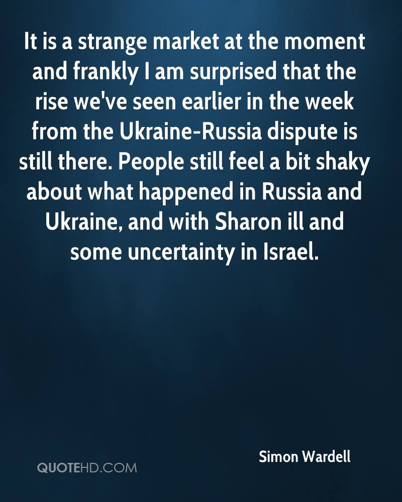 It is a strange market at the moment and frankly I am surprised that the rise we've seen earlier in the week from the Ukraine-Russia dispute is still there. People still feel a bit shaky about what happened in Russia and Ukraine, and with Sharon ill and some uncertainty in Israel.