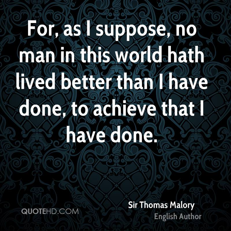 For, as I suppose, no man in this world hath lived better than I have done, to achieve that I have done.