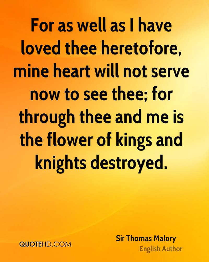 For as well as I have loved thee heretofore, mine heart will not serve now to see thee; for through thee and me is the flower of kings and knights destroyed.