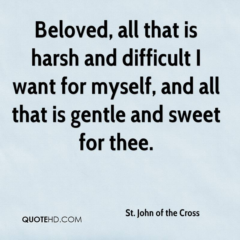 Beloved, all that is harsh and difficult I want for myself, and all that is gentle and sweet for thee.