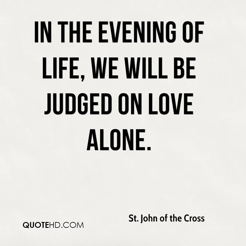 In the evening of life, we will be judged on love alone.