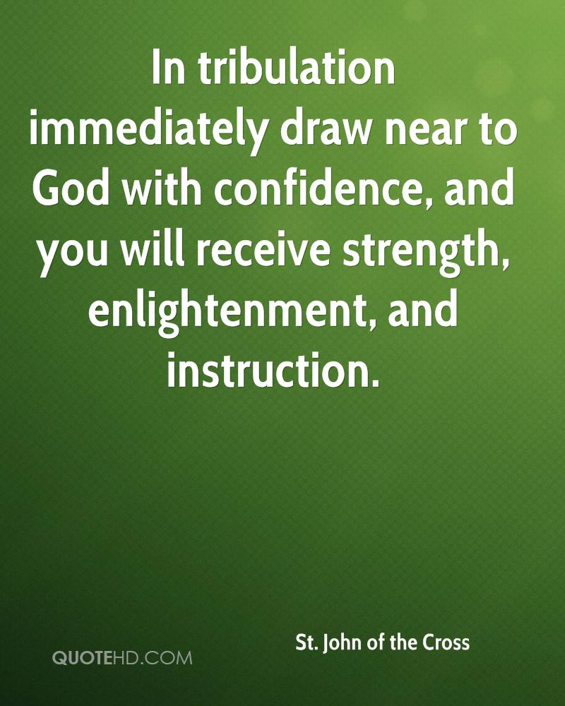 In tribulation immediately draw near to God with confidence, and you will receive strength, enlightenment, and instruction.