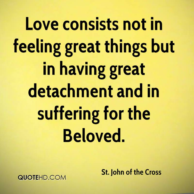 Love consists not in feeling great things but in having great detachment and in suffering for the Beloved.