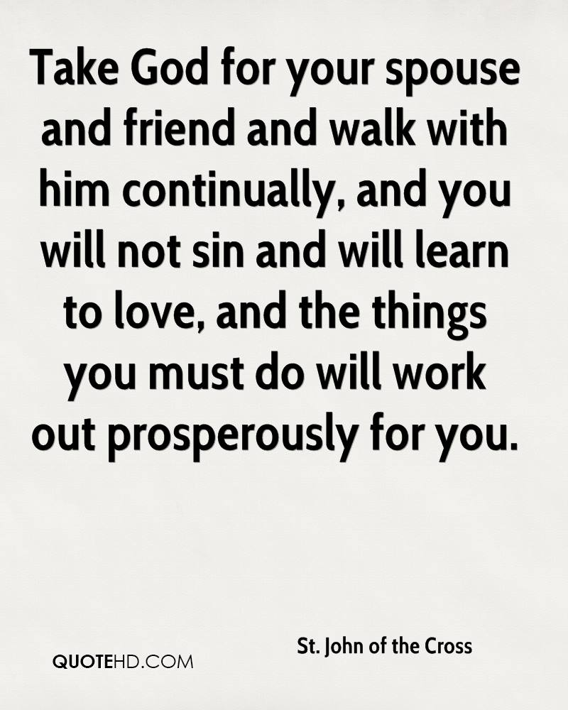 Take God for your spouse and friend and walk with him continually, and you will not sin and will learn to love, and the things you must do will work out prosperously for you.