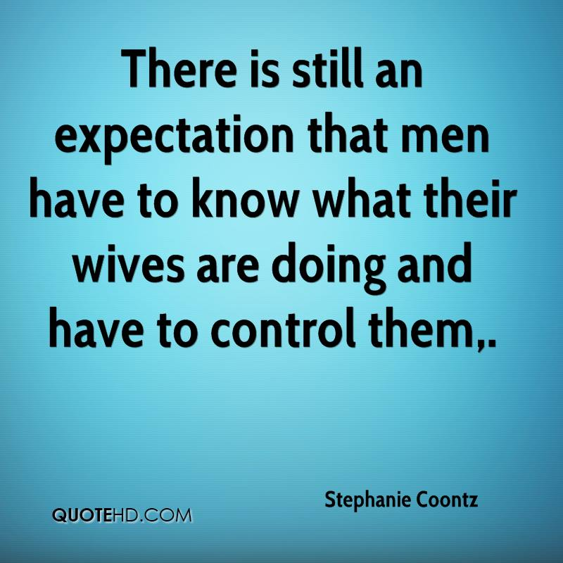 There is still an expectation that men have to know what their wives are doing and have to control them.