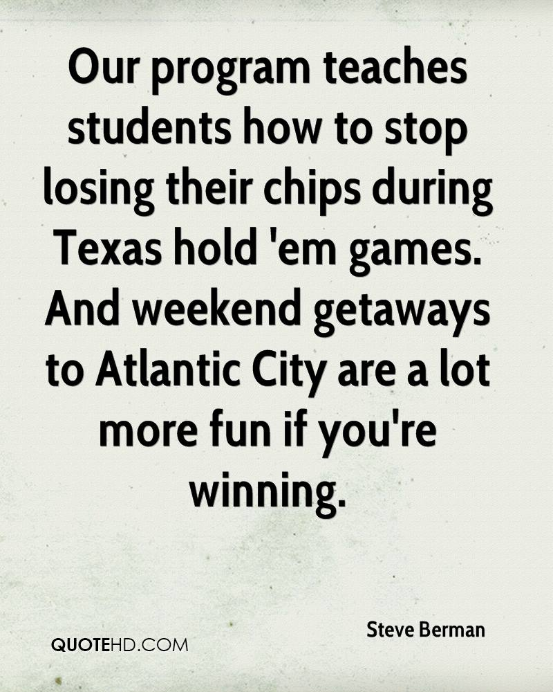 Our program teaches students how to stop losing their chips during Texas hold 'em games. And weekend getaways to Atlantic City are a lot more fun if you're winning.