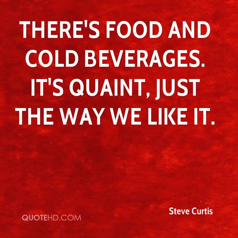 There's food and cold beverages. It's quaint, just the way we like it.