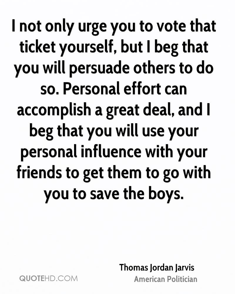 I not only urge you to vote that ticket yourself, but I beg that you will persuade others to do so. Personal effort can accomplish a great deal, and I beg that you will use your personal influence with your friends to get them to go with you to save the boys.