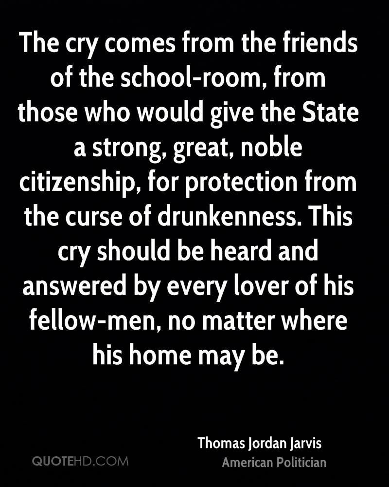 The cry comes from the friends of the school-room, from those who would give the State a strong, great, noble citizenship, for protection from the curse of drunkenness. This cry should be heard and answered by every lover of his fellow-men, no matter where his home may be.