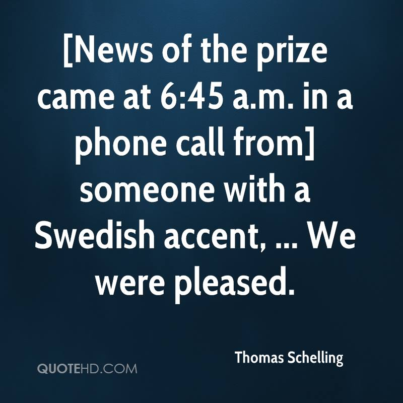 [News of the prize came at 6:45 a.m. in a phone call from] someone with a Swedish accent, ... We were pleased.