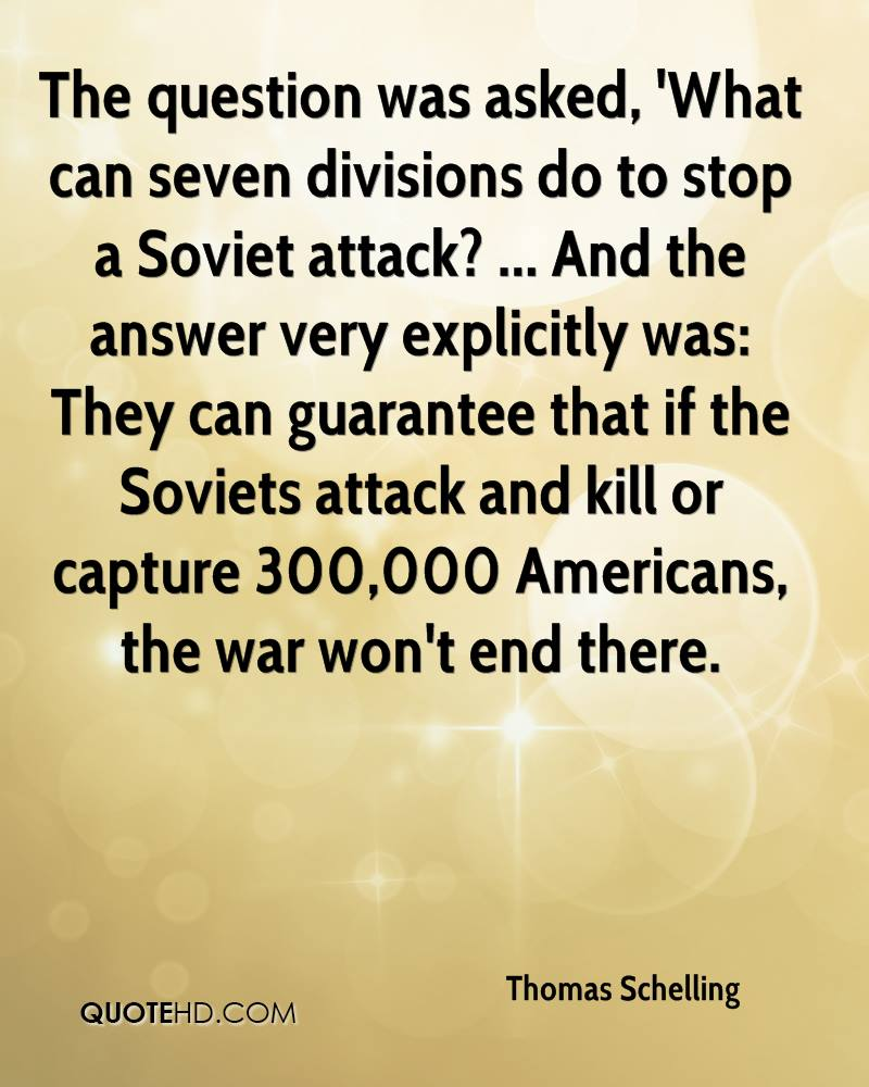The question was asked, 'What can seven divisions do to stop a Soviet attack? ... And the answer very explicitly was: They can guarantee that if the Soviets attack and kill or capture 300,000 Americans, the war won't end there.