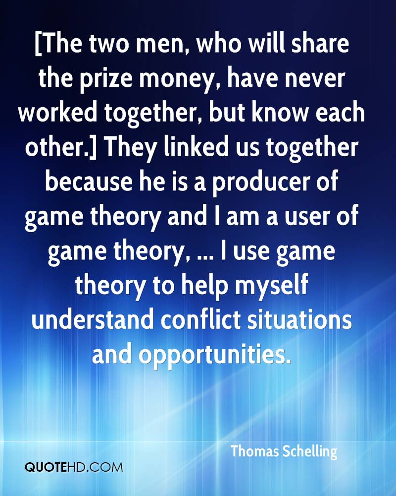 [The two men, who will share the prize money, have never worked together, but know each other.] They linked us together because he is a producer of game theory and I am a user of game theory, ... I use game theory to help myself understand conflict situations and opportunities.